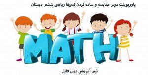 پاورپوینت درس مقایسه و ساده کردن کسرها ریاضی ششم دبستان